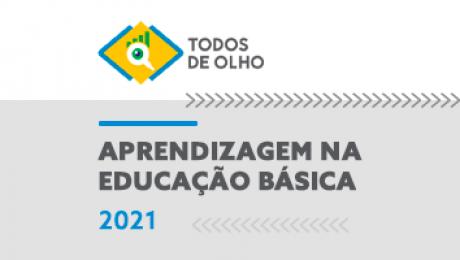 Todos de Olho. Aprendizagem na Educação Básica 2021.